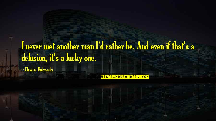 Lucky We Met Quotes By Charles Bukowski: I never met another man I'd rather be.