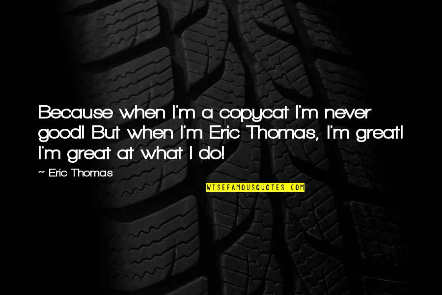 Lucky You're Mine Quotes By Eric Thomas: Because when I'm a copycat I'm never good!