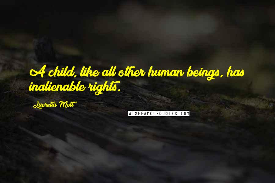 Lucretia Mott quotes: A child, like all other human beings, has inalienable rights.