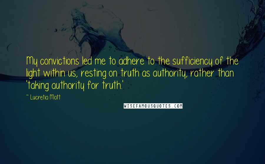 Lucretia Mott quotes: My convictions led me to adhere to the sufficiency of the light within us, resting on truth as authority, rather than 'taking authority for truth.'