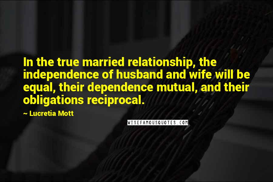 Lucretia Mott quotes: In the true married relationship, the independence of husband and wife will be equal, their dependence mutual, and their obligations reciprocal.