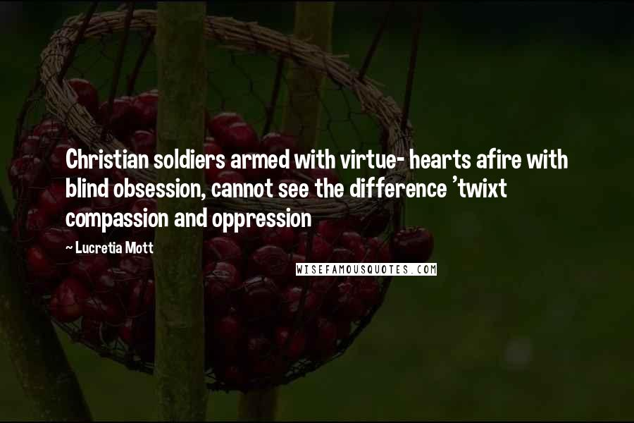 Lucretia Mott quotes: Christian soldiers armed with virtue- hearts afire with blind obsession, cannot see the difference 'twixt compassion and oppression