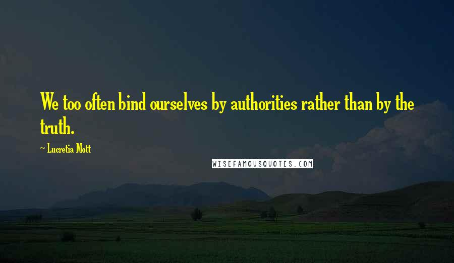 Lucretia Mott quotes: We too often bind ourselves by authorities rather than by the truth.