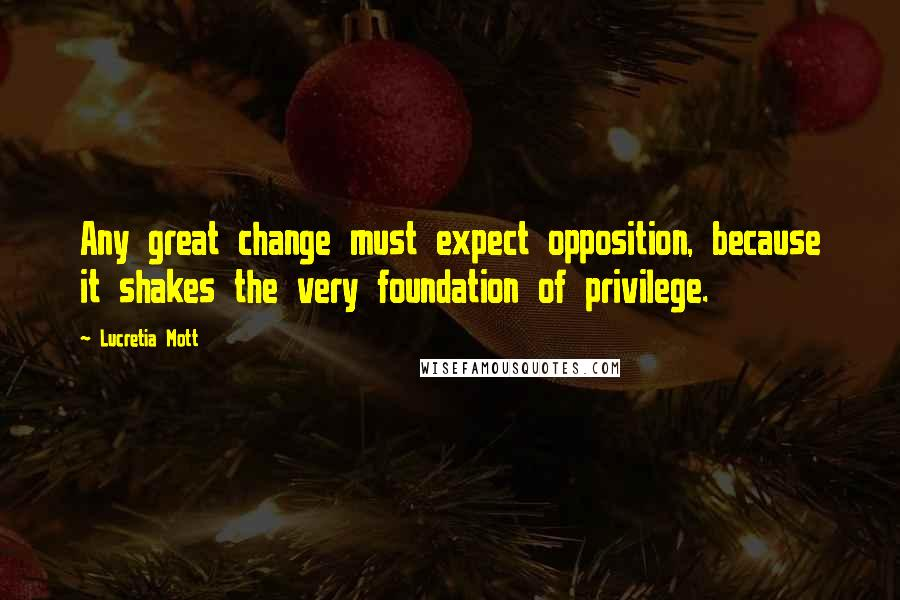 Lucretia Mott quotes: Any great change must expect opposition, because it shakes the very foundation of privilege.