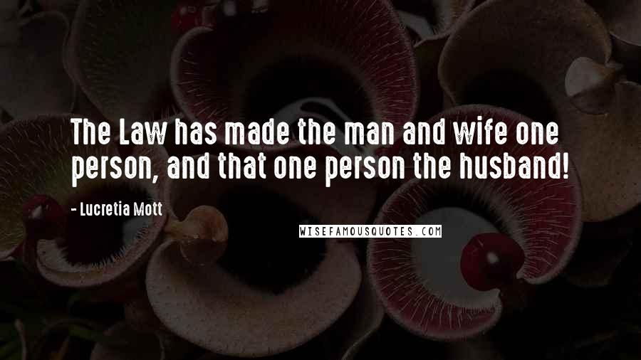 Lucretia Mott quotes: The Law has made the man and wife one person, and that one person the husband!