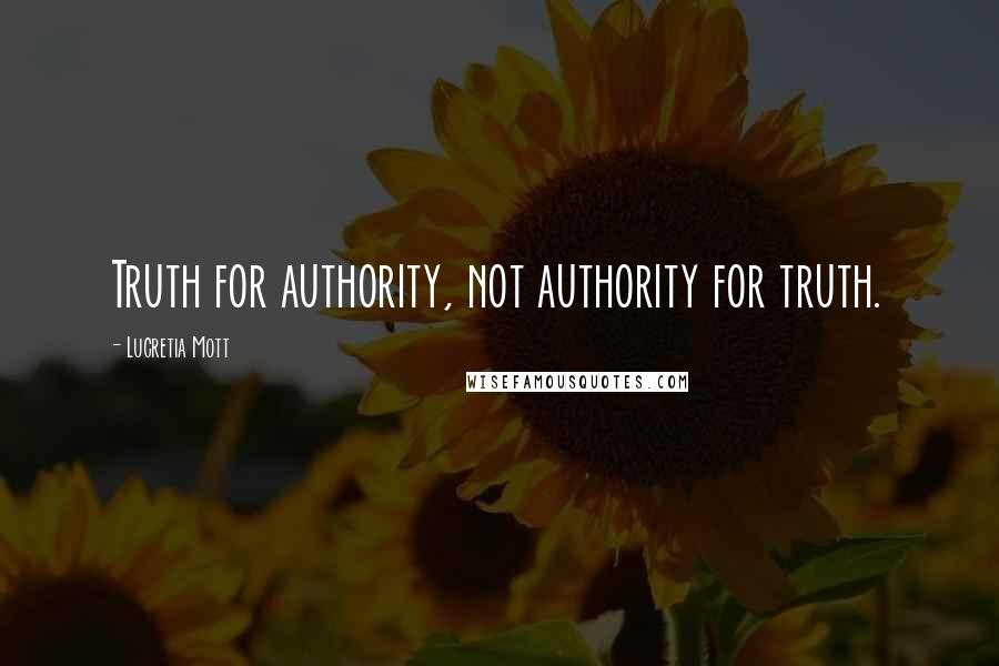 Lucretia Mott quotes: Truth for authority, not authority for truth.