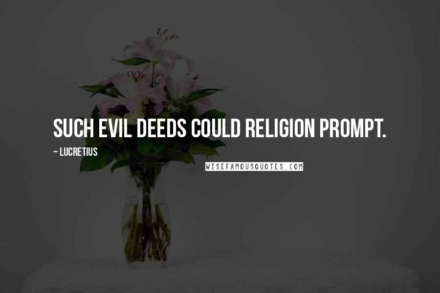 Lucretius quotes: Such evil deeds could religion prompt.