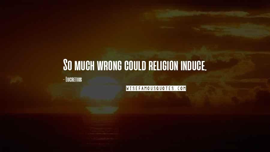 Lucretius quotes: So much wrong could religion induce.