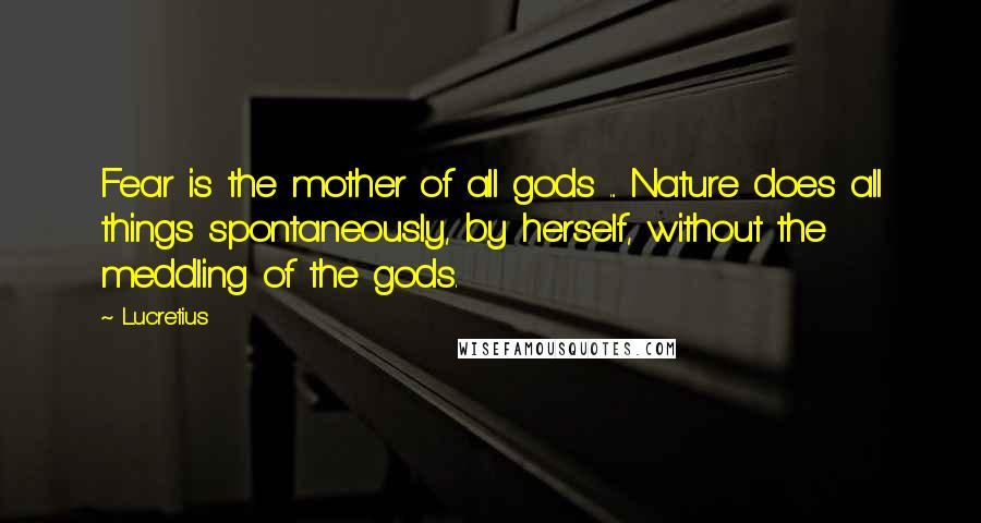 Lucretius quotes: Fear is the mother of all gods ... Nature does all things spontaneously, by herself, without the meddling of the gods.