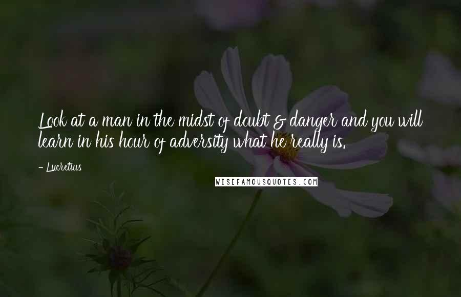 Lucretius quotes: Look at a man in the midst of doubt & danger and you will learn in his hour of adversity what he really is.