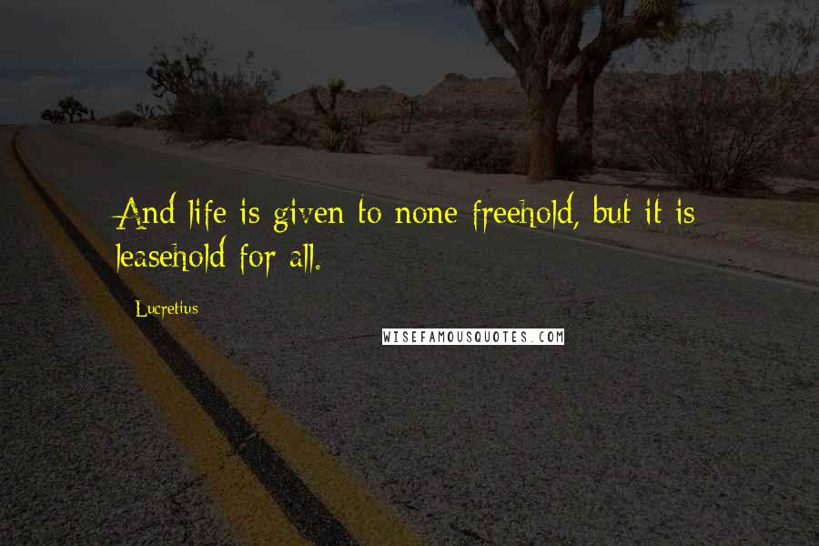 Lucretius quotes: And life is given to none freehold, but it is leasehold for all.