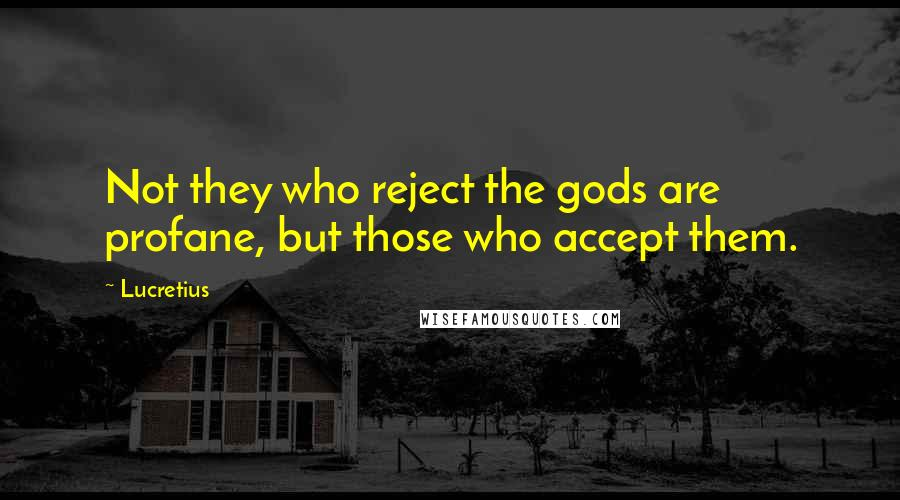Lucretius quotes: Not they who reject the gods are profane, but those who accept them.