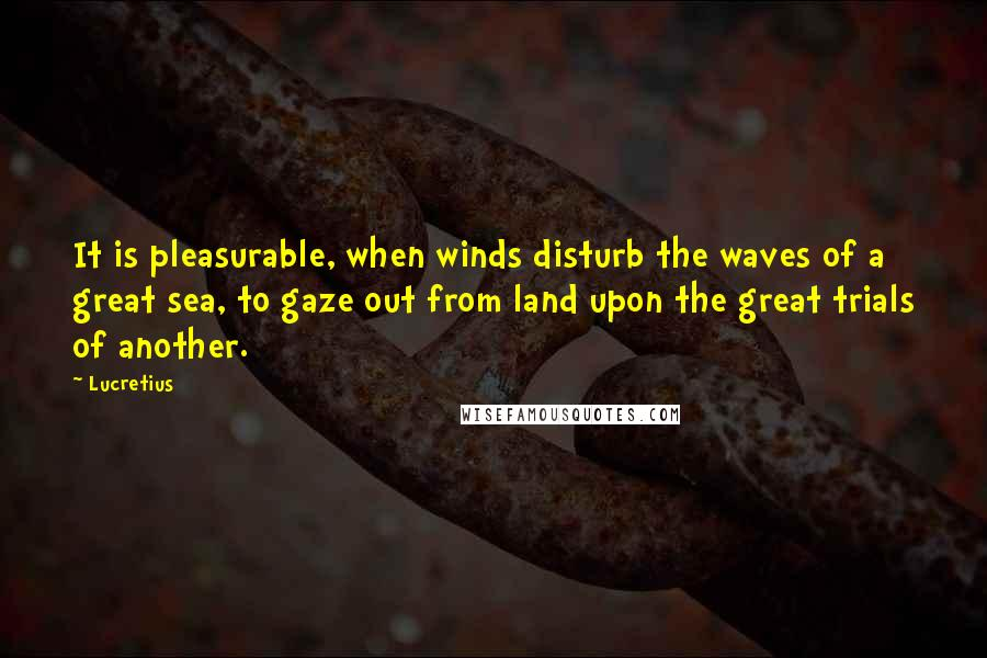 Lucretius quotes: It is pleasurable, when winds disturb the waves of a great sea, to gaze out from land upon the great trials of another.
