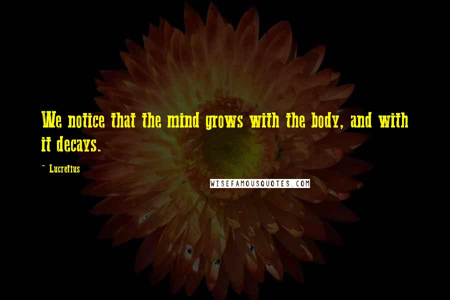 Lucretius quotes: We notice that the mind grows with the body, and with it decays.