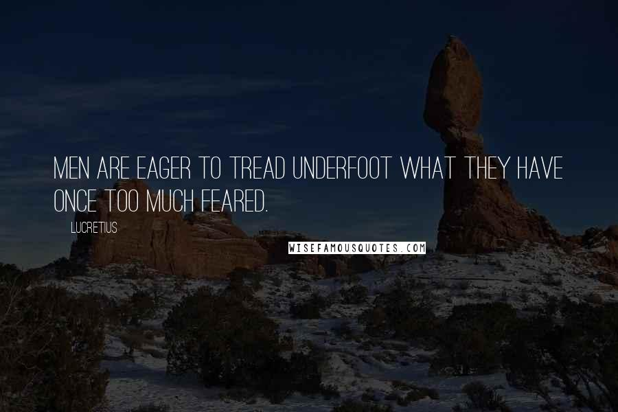 Lucretius quotes: Men are eager to tread underfoot what they have once too much feared.