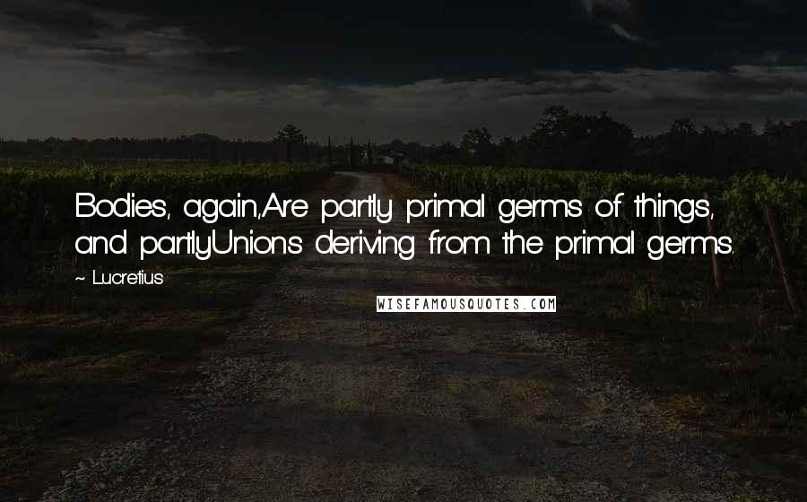 Lucretius quotes: Bodies, again,Are partly primal germs of things, and partlyUnions deriving from the primal germs.