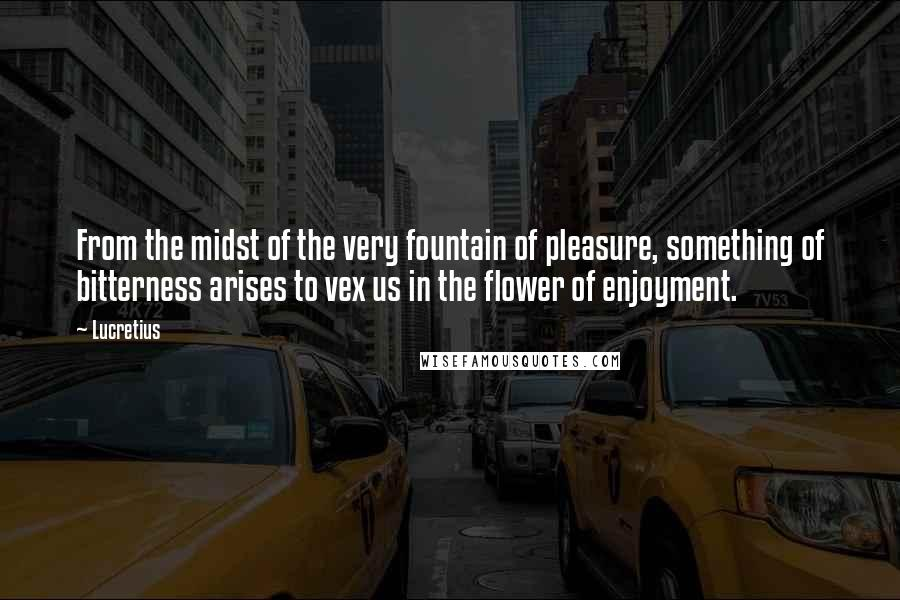 Lucretius quotes: From the midst of the very fountain of pleasure, something of bitterness arises to vex us in the flower of enjoyment.