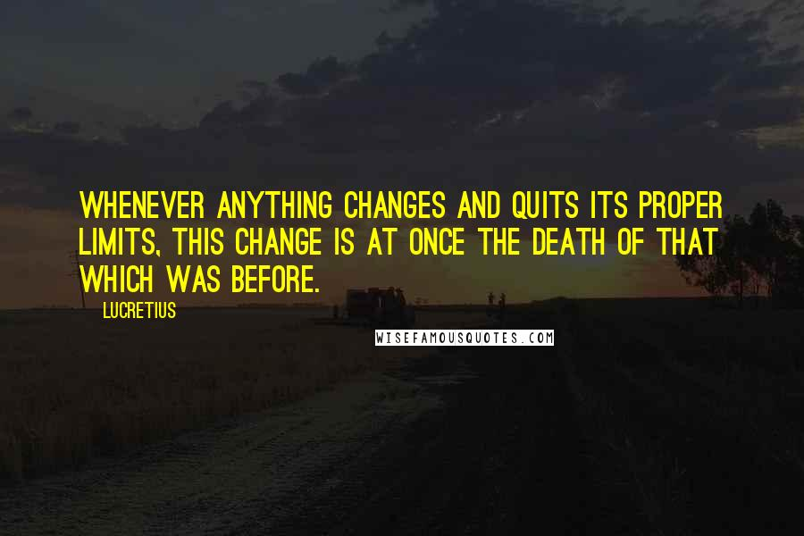 Lucretius quotes: Whenever anything changes and quits its proper limits, this change is at once the death of that which was before.