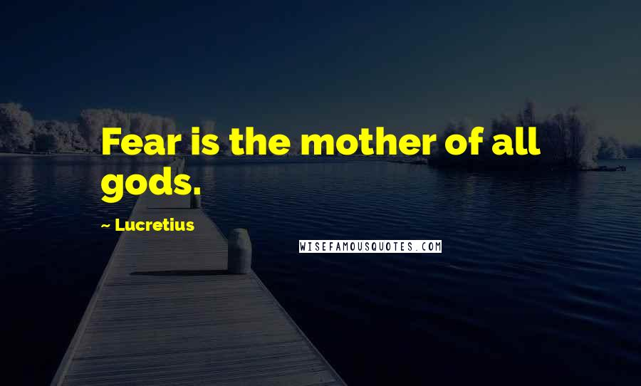 Lucretius quotes: Fear is the mother of all gods.