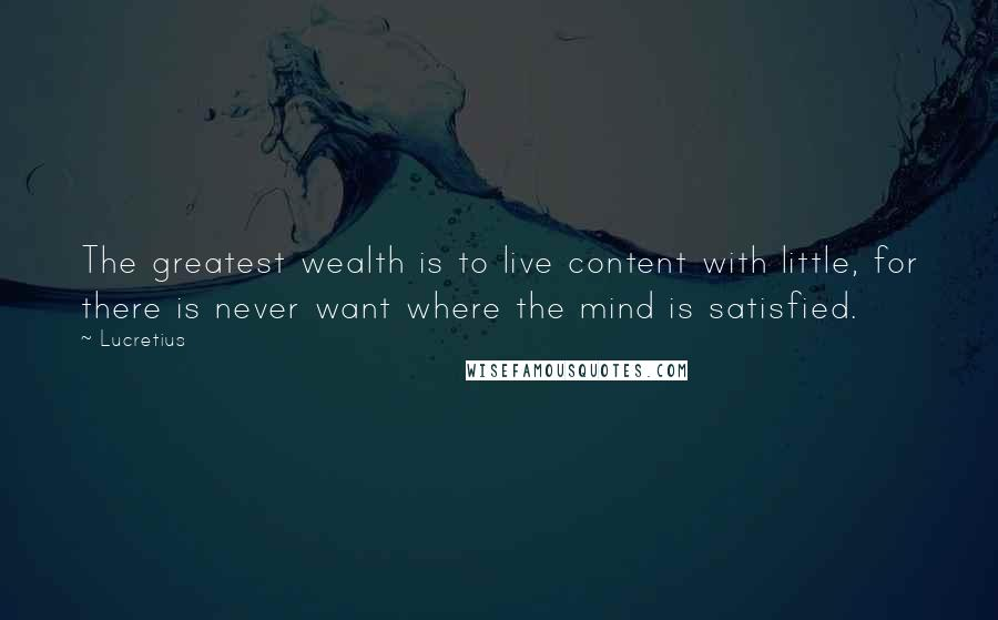 Lucretius quotes: The greatest wealth is to live content with little, for there is never want where the mind is satisfied.