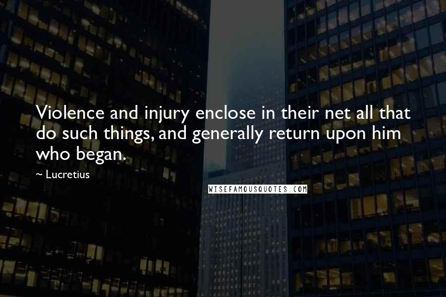 Lucretius quotes: Violence and injury enclose in their net all that do such things, and generally return upon him who began.