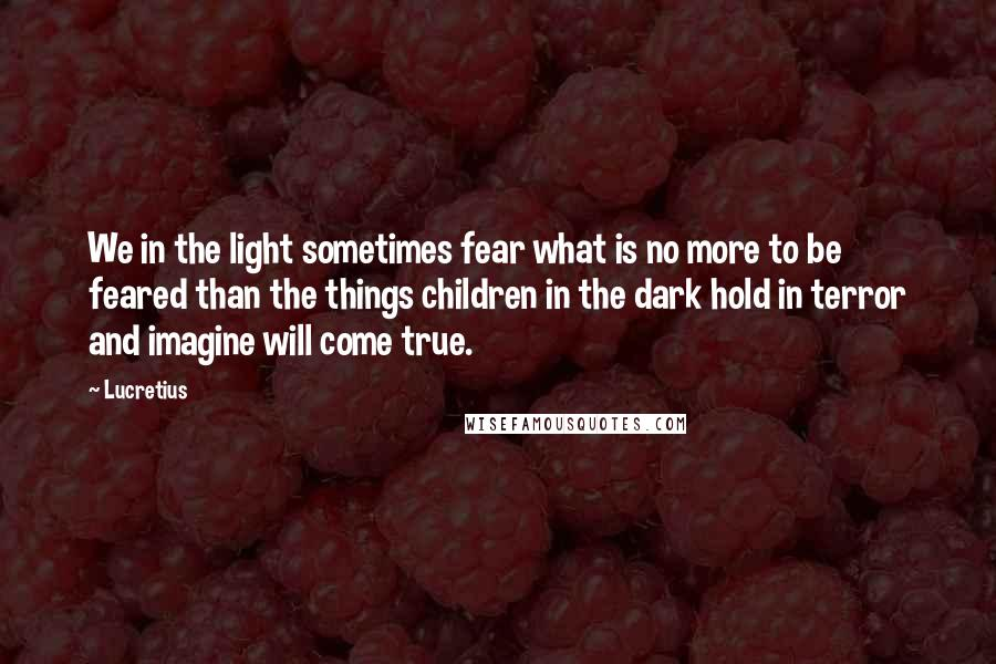 Lucretius quotes: We in the light sometimes fear what is no more to be feared than the things children in the dark hold in terror and imagine will come true.