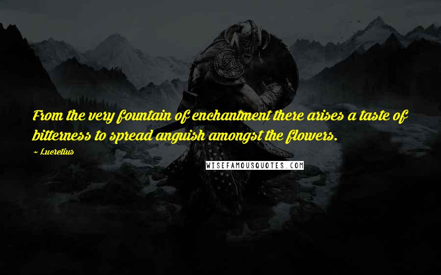 Lucretius quotes: From the very fountain of enchantment there arises a taste of bitterness to spread anguish amongst the flowers.