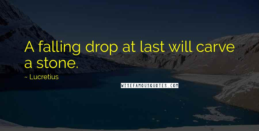 Lucretius quotes: A falling drop at last will carve a stone.