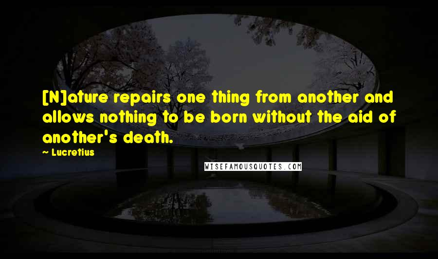 Lucretius quotes: [N]ature repairs one thing from another and allows nothing to be born without the aid of another's death.