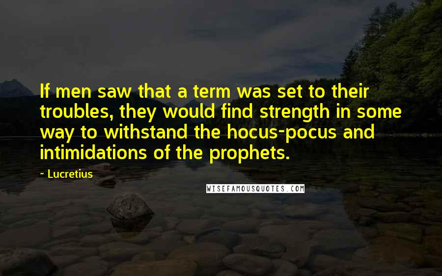 Lucretius quotes: If men saw that a term was set to their troubles, they would find strength in some way to withstand the hocus-pocus and intimidations of the prophets.
