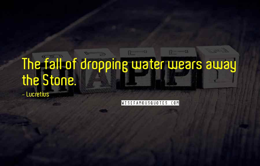 Lucretius quotes: The fall of dropping water wears away the Stone.