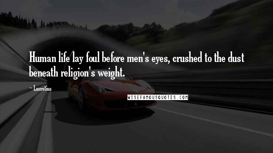 Lucretius quotes: Human life lay foul before men's eyes, crushed to the dust beneath religion's weight.