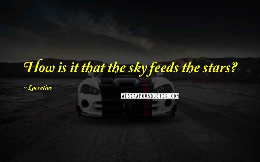 Lucretius quotes: How is it that the sky feeds the stars?