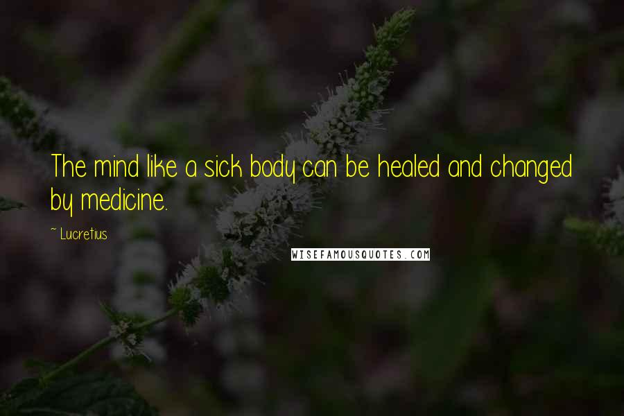 Lucretius quotes: The mind like a sick body can be healed and changed by medicine.