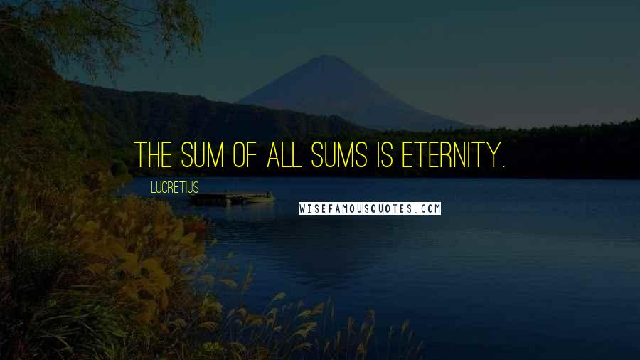 Lucretius quotes: The sum of all sums is eternity.