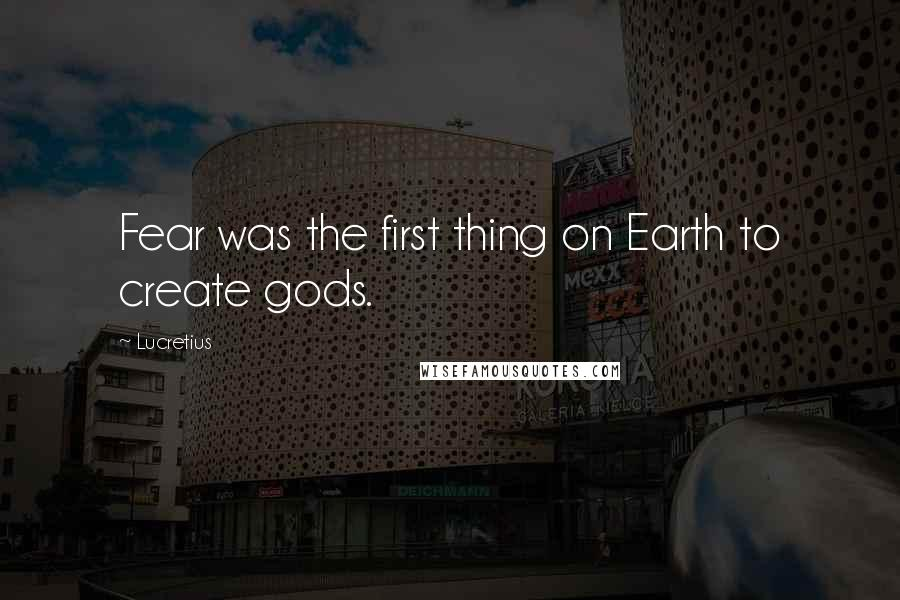 Lucretius quotes: Fear was the first thing on Earth to create gods.