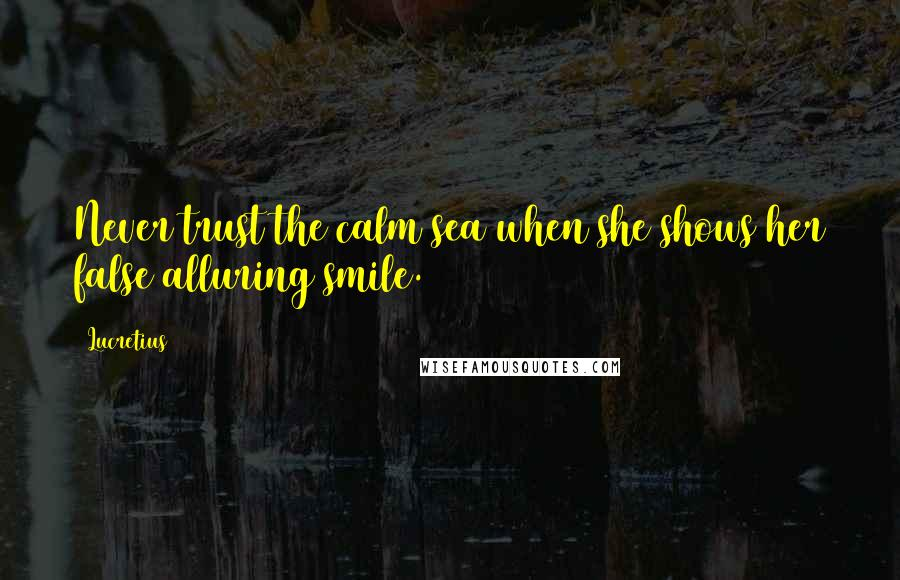 Lucretius quotes: Never trust the calm sea when she shows her false alluring smile.