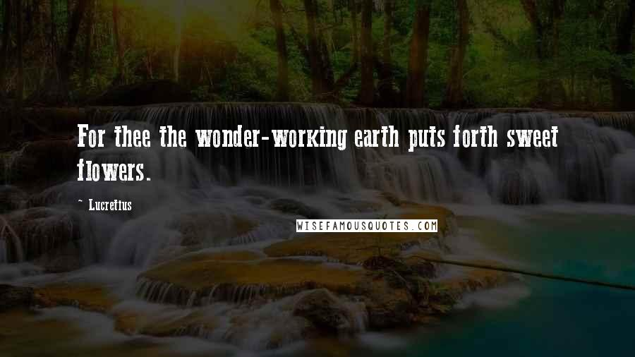 Lucretius quotes: For thee the wonder-working earth puts forth sweet flowers.