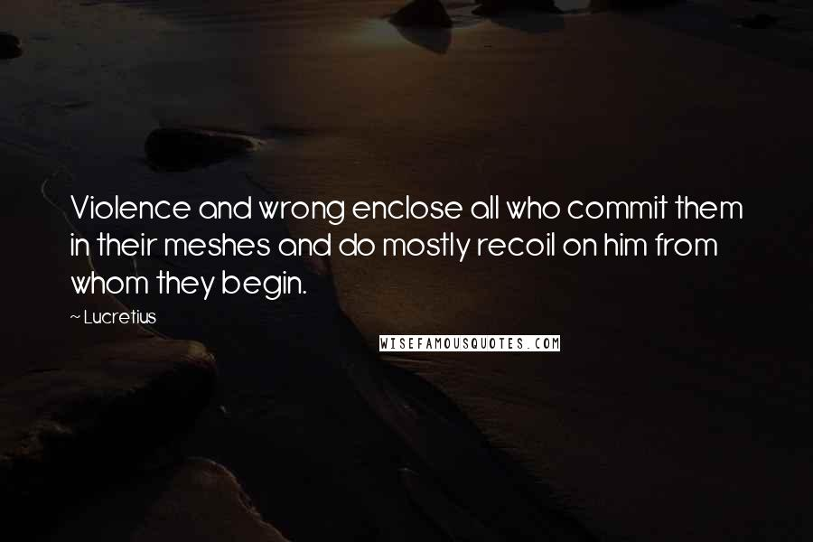 Lucretius quotes: Violence and wrong enclose all who commit them in their meshes and do mostly recoil on him from whom they begin.