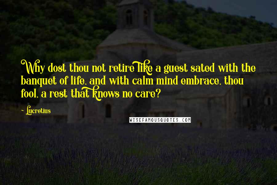 Lucretius quotes: Why dost thou not retire like a guest sated with the banquet of life, and with calm mind embrace, thou fool, a rest that knows no care?