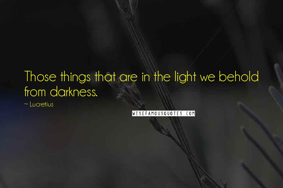 Lucretius quotes: Those things that are in the light we behold from darkness.