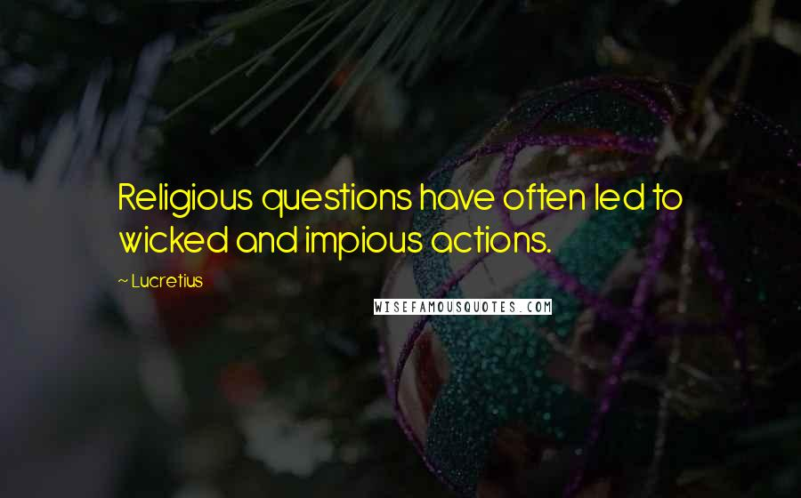 Lucretius quotes: Religious questions have often led to wicked and impious actions.