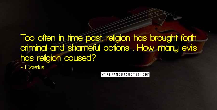 Lucretius quotes: Too often in time past, religion has brought forth criminal and shameful actions ... How many evils has religion caused?