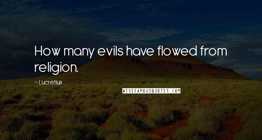 Lucretius quotes: How many evils have flowed from religion.