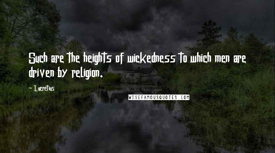 Lucretius quotes: Such are the heights of wickedness to which men are driven by religion.