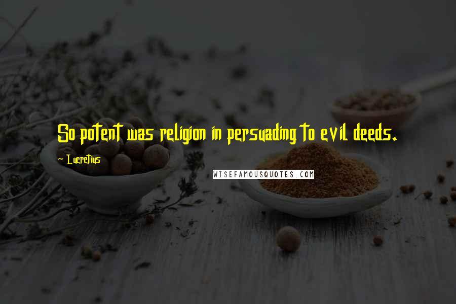 Lucretius quotes: So potent was religion in persuading to evil deeds.