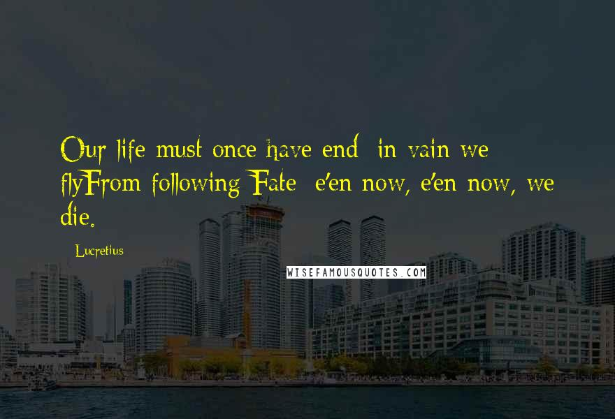 Lucretius quotes: Our life must once have end; in vain we flyFrom following Fate; e'en now, e'en now, we die.