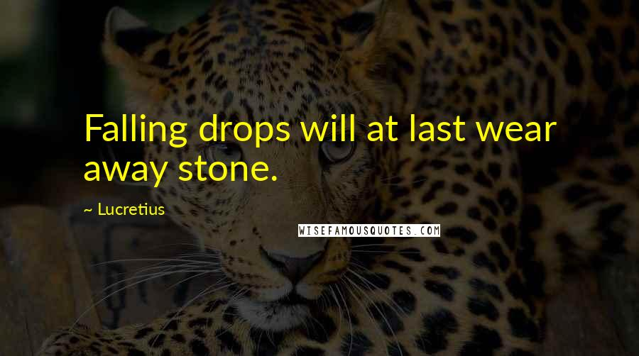 Lucretius quotes: Falling drops will at last wear away stone.