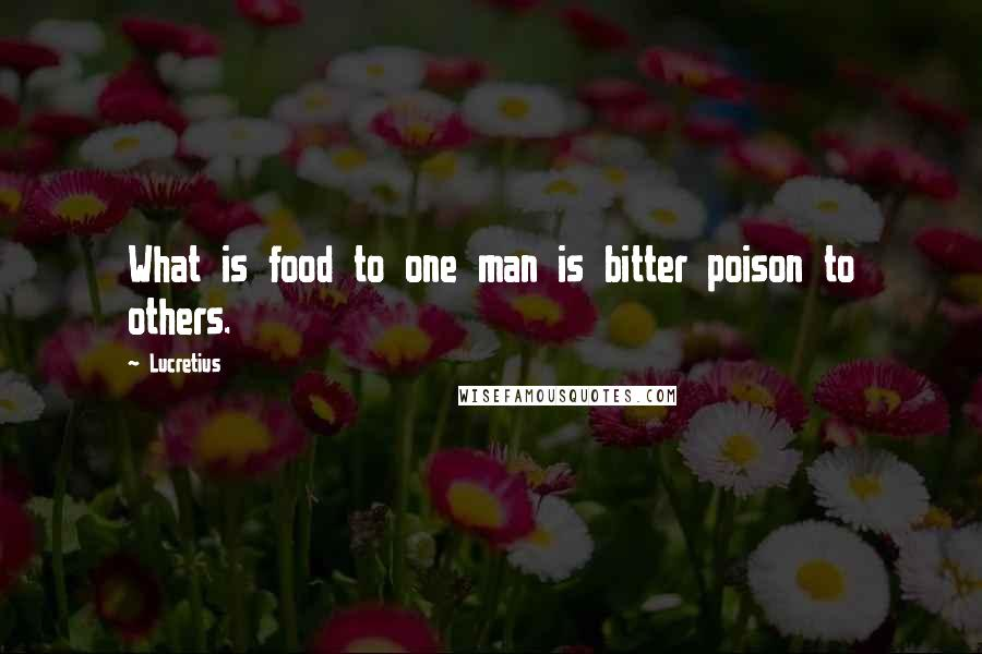 Lucretius quotes: What is food to one man is bitter poison to others.