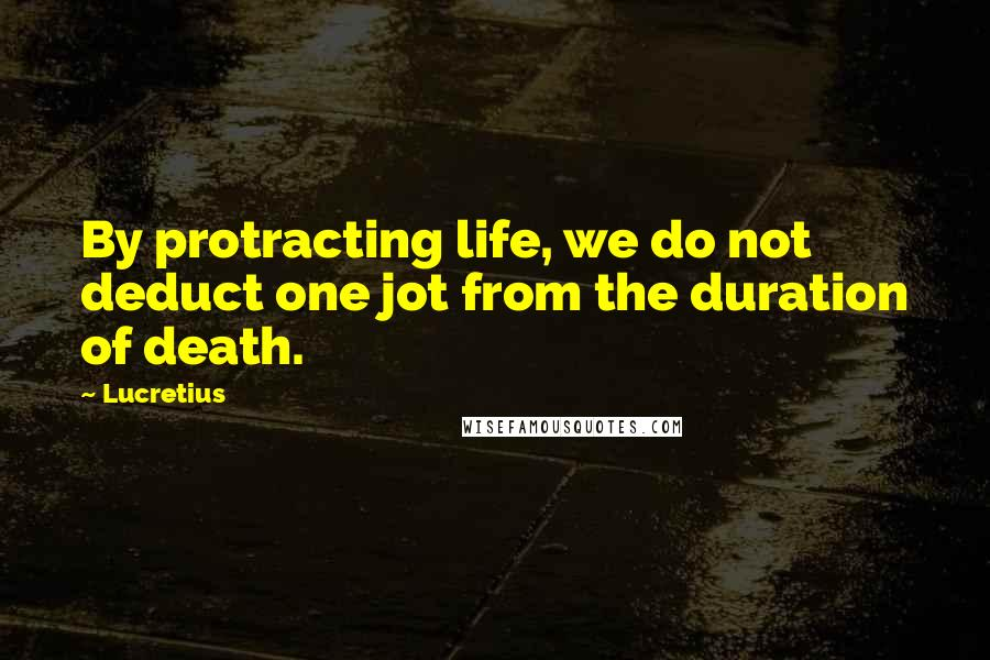 Lucretius quotes: By protracting life, we do not deduct one jot from the duration of death.